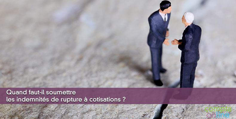 Quand faut-il soumettre les indemnités de rupture à cotisations ?