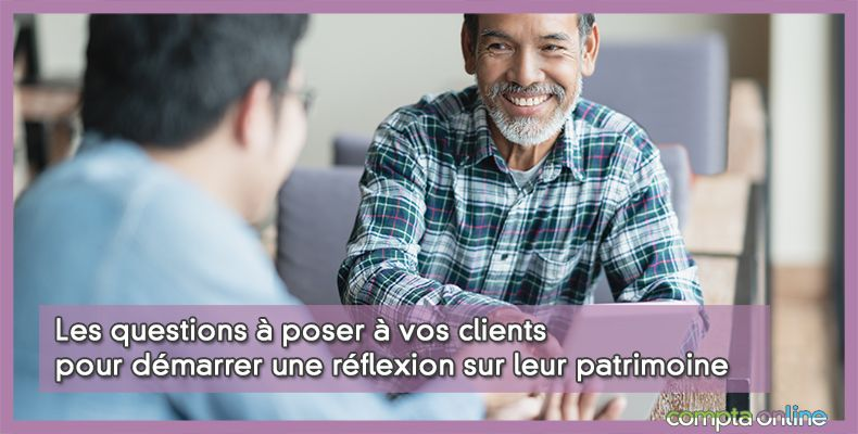 Les questions à poser à vos clients pour démarrer une réflexion sur leur patrimoine