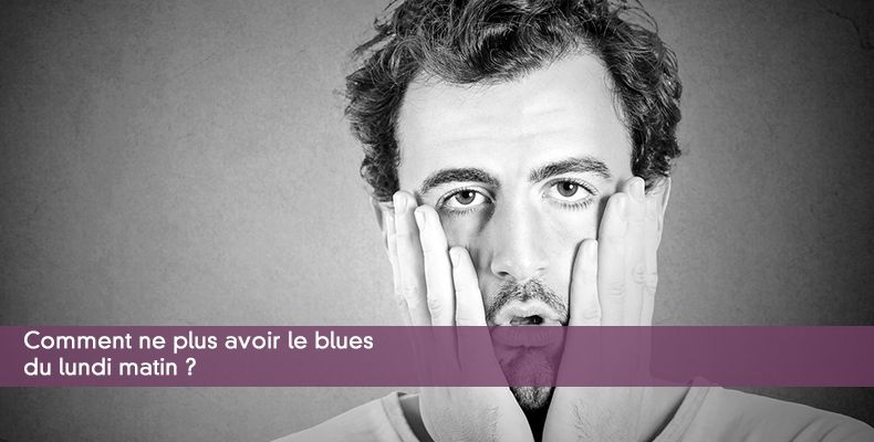 Comment ne plus avoir le blues du lundi matin ?