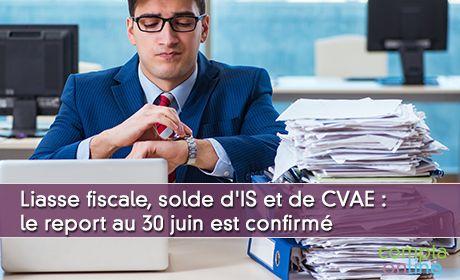 Liasse fiscale, solde d'IS et de CVAE : le report au 30 juin est confirmé