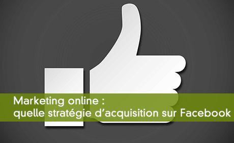 Marketing online : quelle stratégie d'acquisition sur Facebook ?