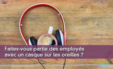Faites-vous partie des employés avec un casque sur les oreilles ?