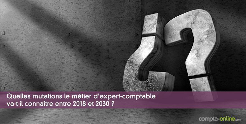 Quelles mutations le métier d'expert-comptable va-t-il connaître entre 2018 et 2030 ?