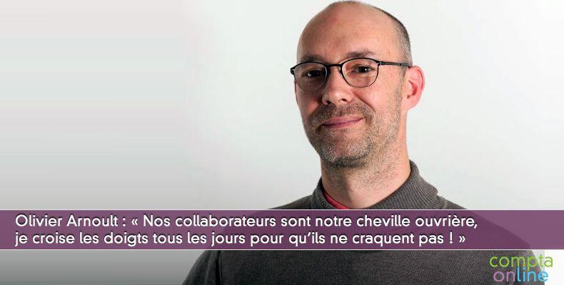 Olivier Arnoult : « Nos collaborateurs sont notre cheville ouvrière,  je croise les doigts tous les jours pour qu'ils ne craquent pas ! »