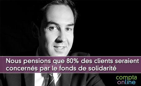 Nous pensions que 80% des clients seraient concernés par le fonds de solidarité