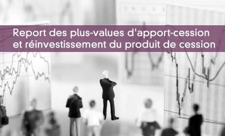Report des plus-values d'apport-cession et réinvestissement du produit de cession