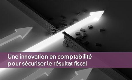 Une innovation en comptabilité pour sécuriser le résultat fiscal