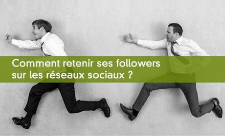 Comment retenir ses followers sur les réseaux sociaux ?