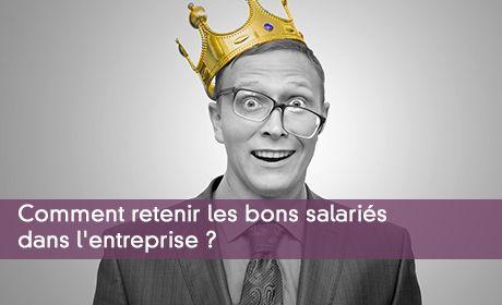 Comment retenir les bons salariés dans l'entreprise ?