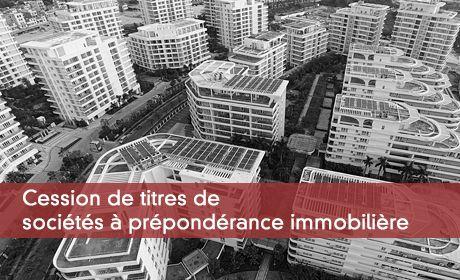 Cession de titres de sociétés à prépondérance immobilière