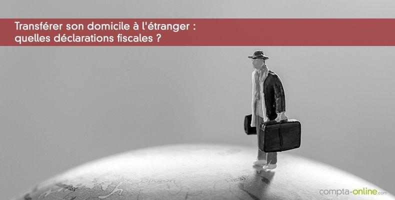 Transférer son domicile à l'étranger : quelles déclarations fiscales ?